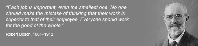 "Quote Robert Bosch ""Each job is important, even the smallest one. No one should make the mistake of thinking that their work is superior to that of their employee. Everyone should work for the good of the whole."""